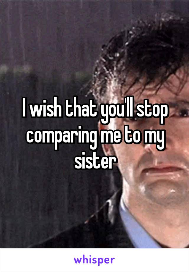 I wish that you'll stop comparing me to my sister