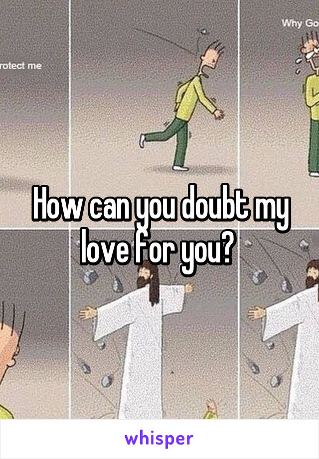 How can you doubt my love for you?