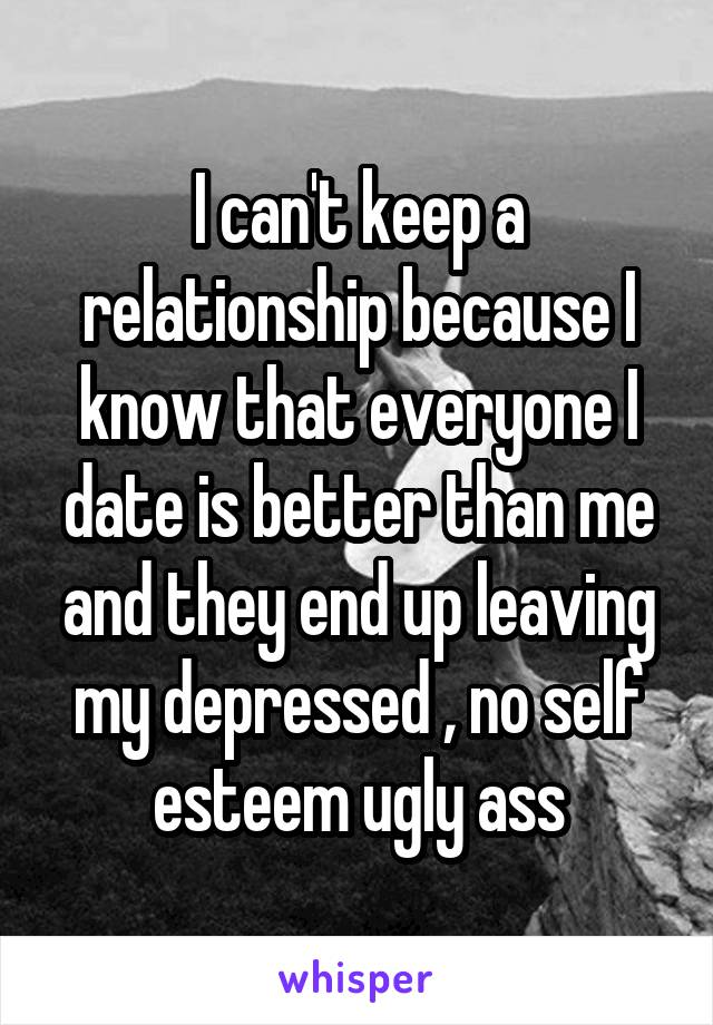 I can't keep a relationship because I know that everyone I date is better than me and they end up leaving my depressed , no self esteem ugly ass