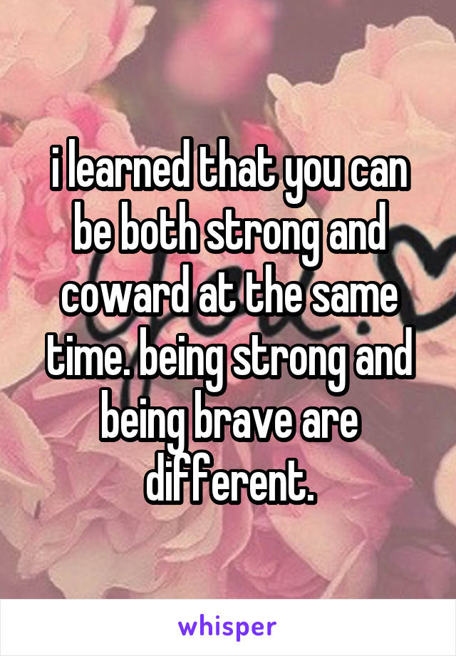 i learned that you can be both strong and coward at the same time. being strong and being brave are different.