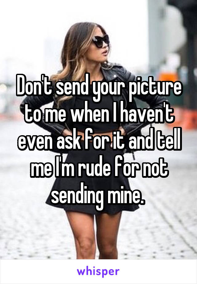 Don't send your picture to me when I haven't even ask for it and tell me I'm rude for not sending mine.
