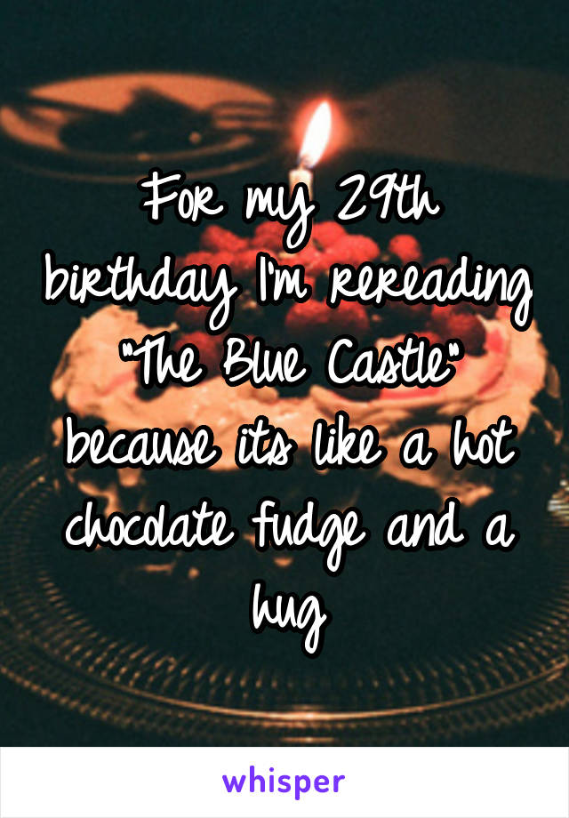 """For my 29th birthday I'm rereading """"The Blue Castle"""" because its like a hot chocolate fudge and a hug"""