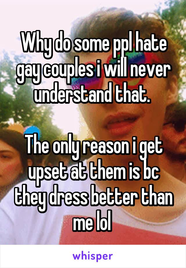 Why do some ppl hate gay couples i will never understand that.   The only reason i get upset at them is bc they dress better than me lol