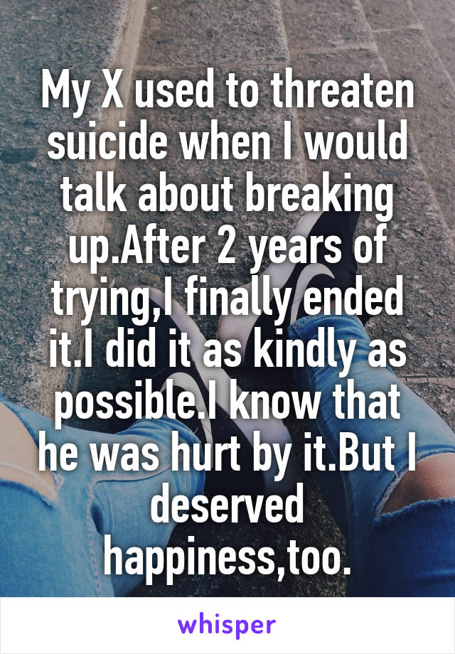 My X used to threaten suicide when I would talk about breaking up.After 2 years of trying,I finally ended it.I did it as kindly as possible.I know that he was hurt by it.But I deserved happiness,too.