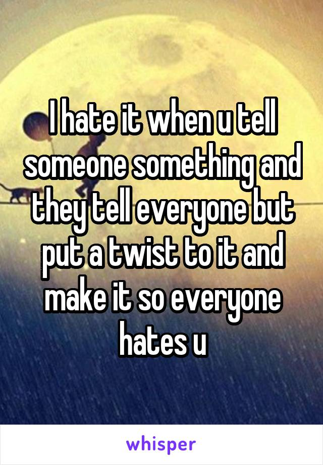 I hate it when u tell someone something and they tell everyone but put a twist to it and make it so everyone hates u