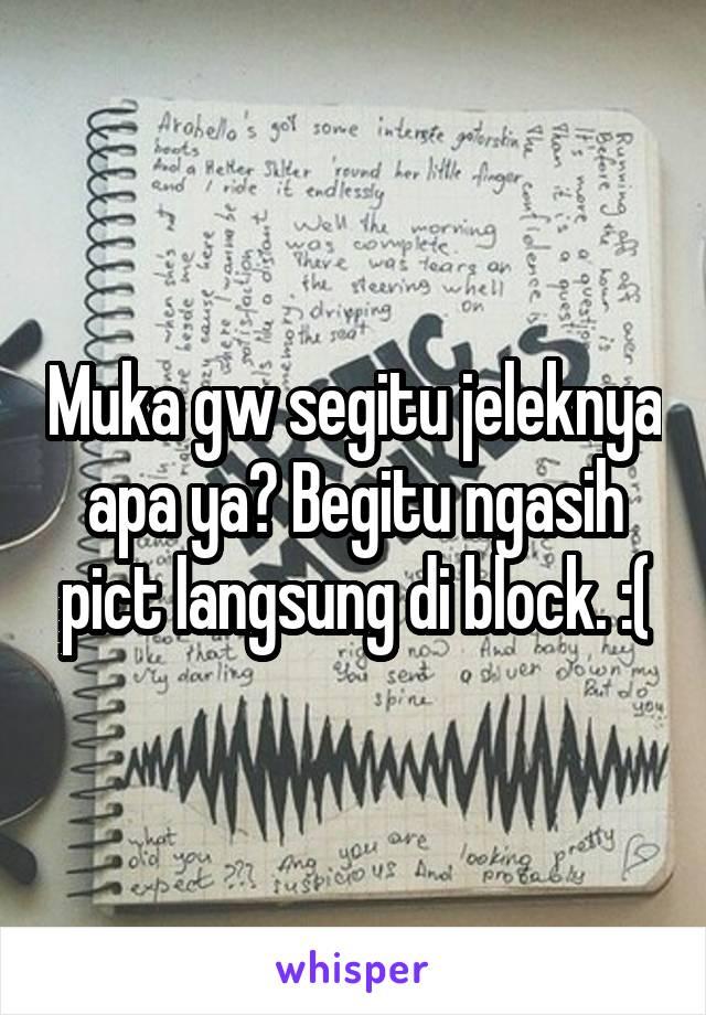 Muka gw segitu jeleknya apa ya? Begitu ngasih pict langsung di block. :(