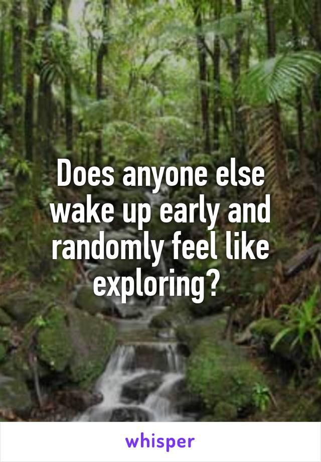 Does anyone else wake up early and randomly feel like exploring?
