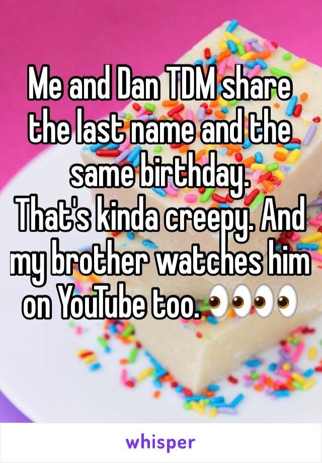 Me and Dan TDM share the last name and the same birthday.  That's kinda creepy. And my brother watches him on YouTube too. 👀👀
