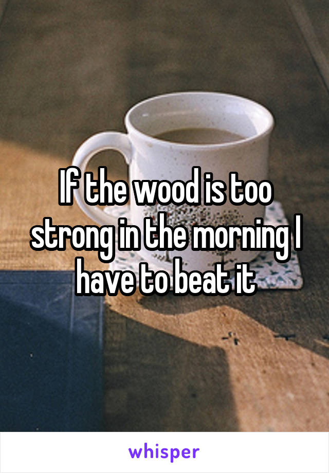 If the wood is too strong in the morning I have to beat it