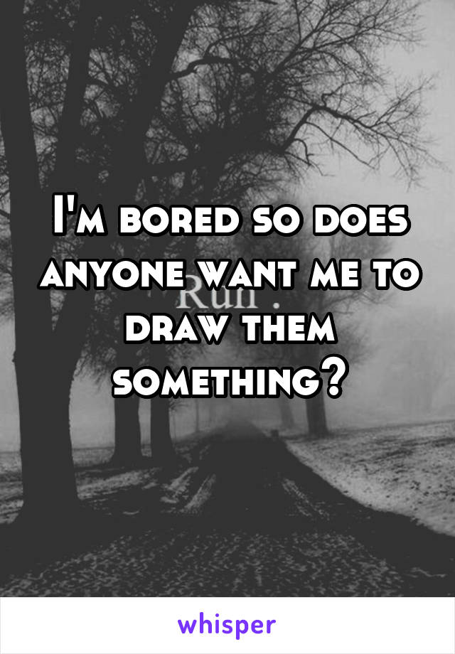 I'm bored so does anyone want me to draw them something?