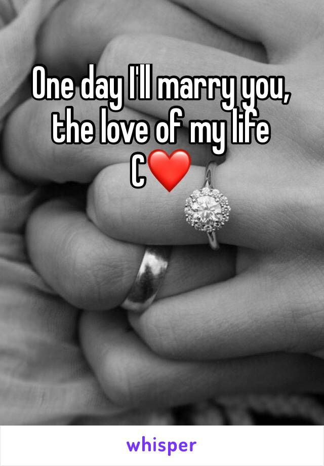 One day I'll marry you, the love of my life                     C❤️