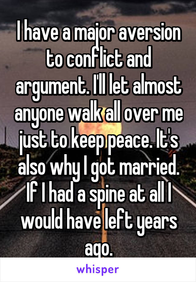 I have a major aversion to conflict and argument. I'll let almost anyone walk all over me just to keep peace. It's also why I got married. If I had a spine at all I would have left years ago.