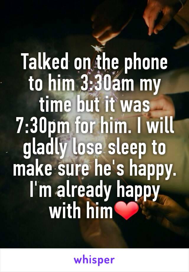 Talked on the phone to him 3:30am my time but it was 7:30pm for him. I will gladly lose sleep to make sure he's happy. I'm already happy with him❤