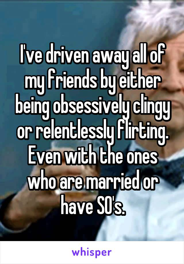 I've driven away all of my friends by either being obsessively clingy or relentlessly flirting. Even with the ones who are married or have SO's.