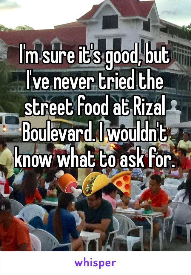 I'm sure it's good, but  I've never tried the  street food at Rizal  Boulevard. I wouldn't  know what to ask for.  🍖🌮🍕