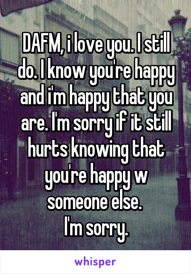 DAFM, i love you. I still do. I know you're happy and i'm happy that you are. I'm sorry if it still hurts knowing that you're happy w someone else.  I'm sorry.