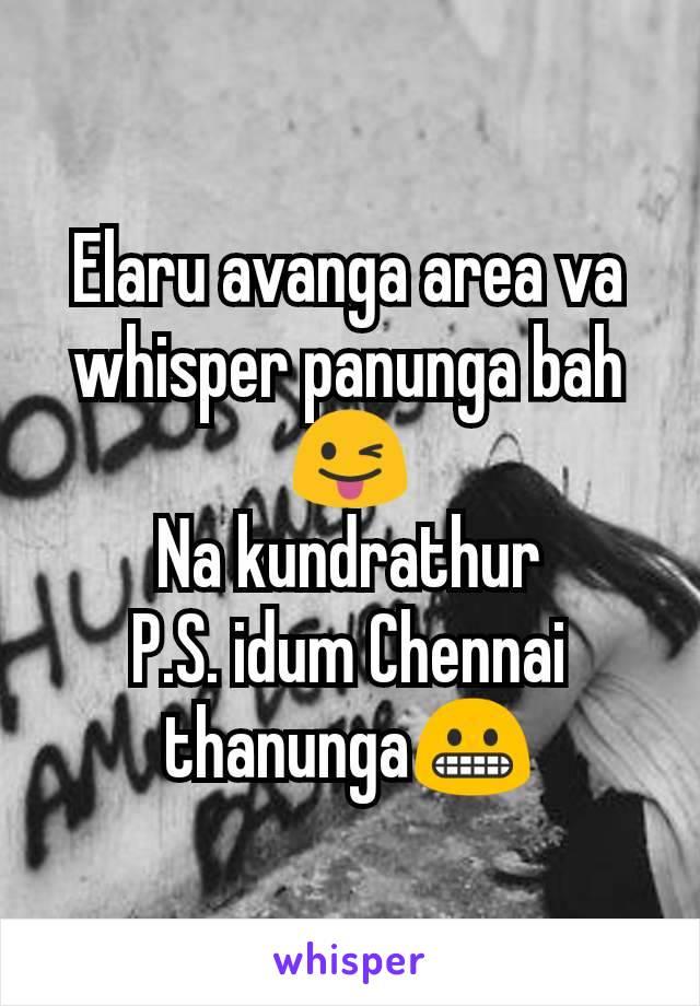 Elaru avanga area va whisper panunga bah😜 Na kundrathur P.S. idum Chennai thanunga😬