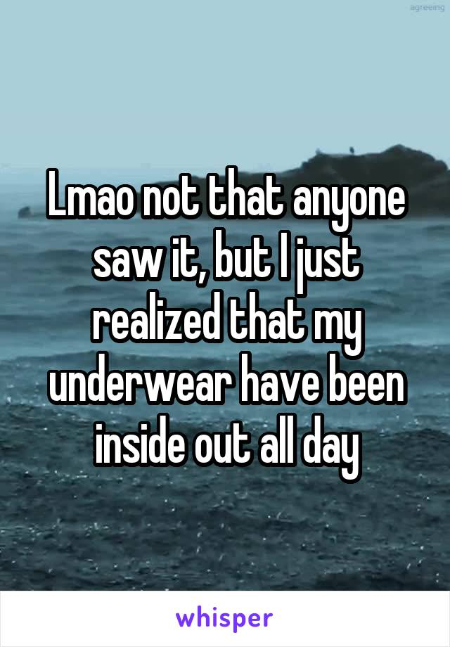 Lmao not that anyone saw it, but I just realized that my underwear have been inside out all day