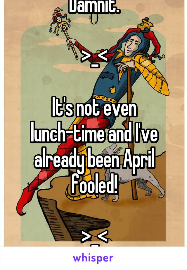 Damnit.  >_<  It's not even lunch-time and I've already been April fooled!  >_< Damn.