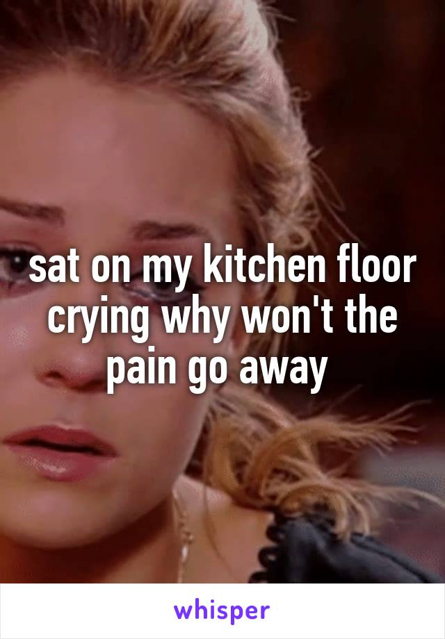 sat on my kitchen floor crying why won't the pain go away