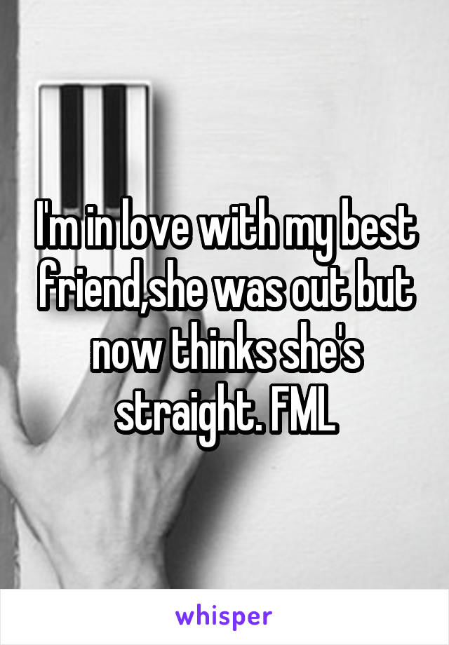 I'm in love with my best friend,she was out but now thinks she's straight. FML