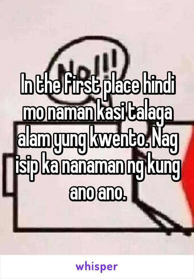 In the first place hindi mo naman kasi talaga alam yung kwento. Nag isip ka nanaman ng kung ano ano.