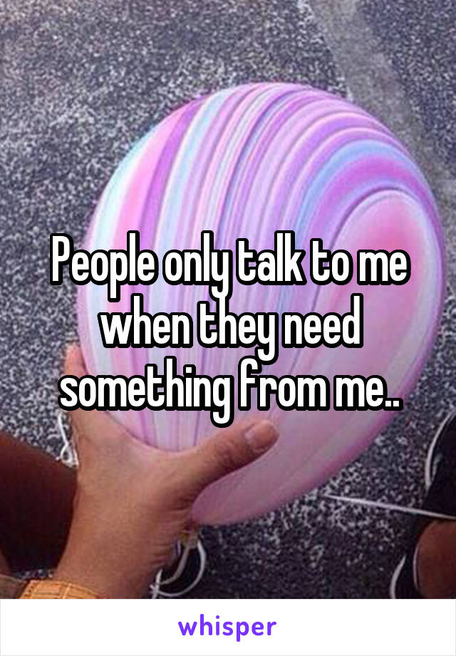 People only talk to me when they need something from me..