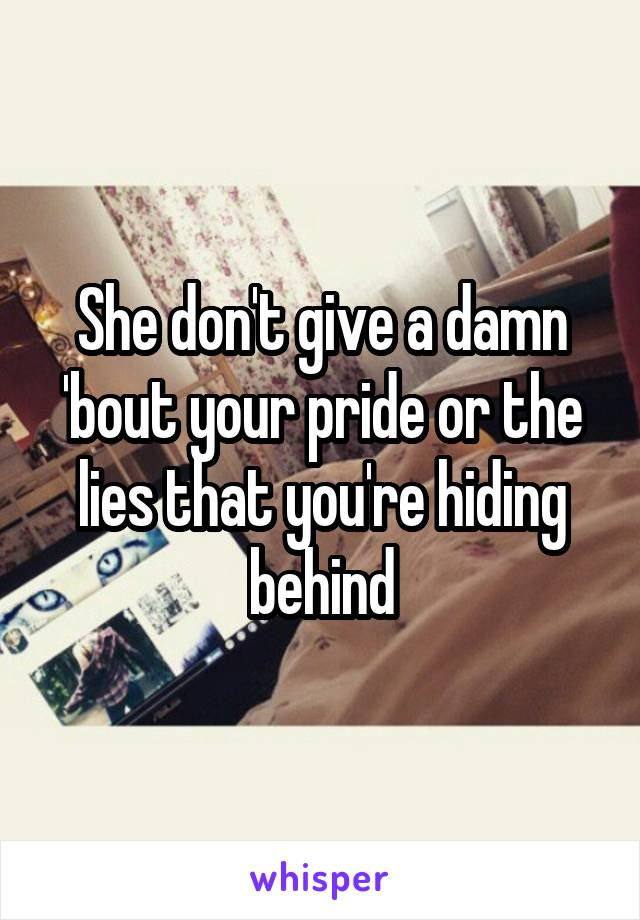 She don't give a damn 'bout your pride or the lies that you're hiding behind