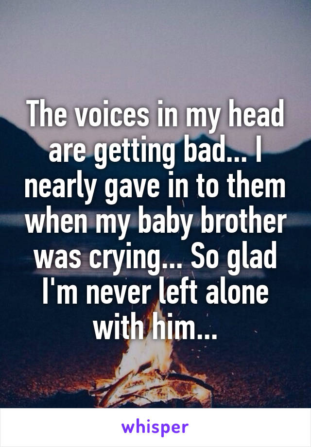 The voices in my head are getting bad... I nearly gave in to them when my baby brother was crying... So glad I'm never left alone with him...