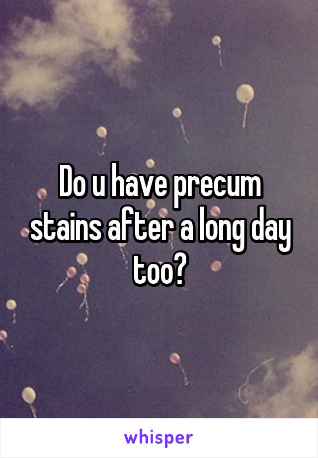 Do u have precum stains after a long day too?