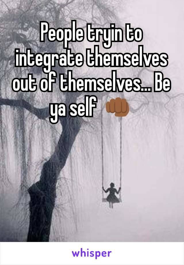 People tryin to integrate themselves out of themselves... Be ya self 👊🏾