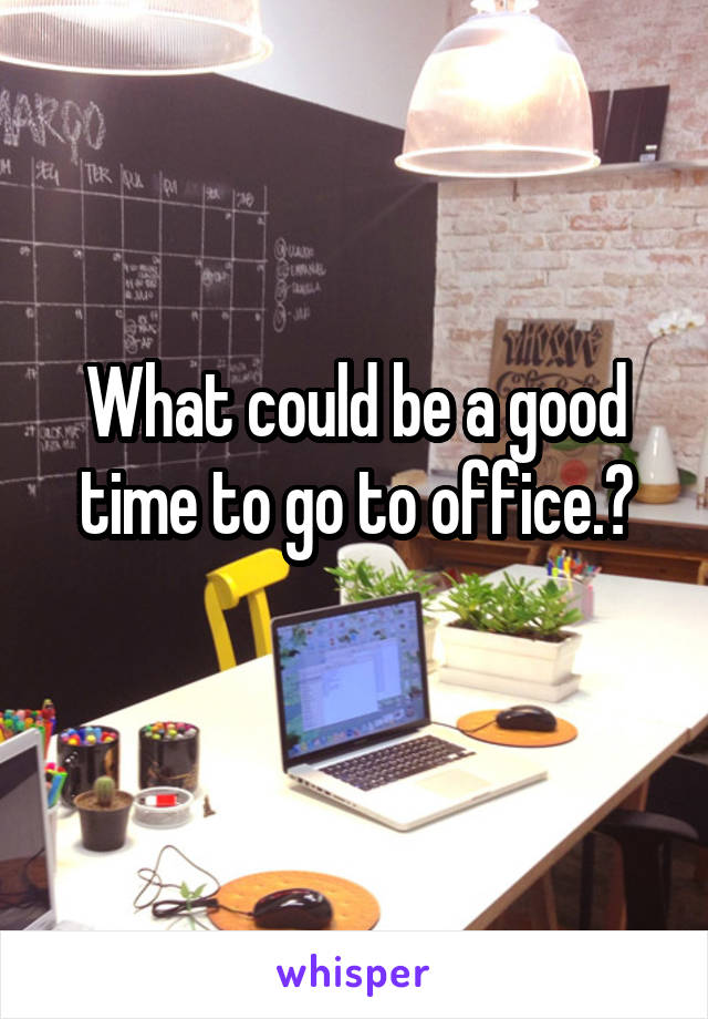 What could be a good time to go to office.?