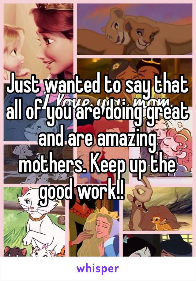 Just wanted to say that all of you are doing great and are amazing mothers. Keep up the good work!! 👌🏽