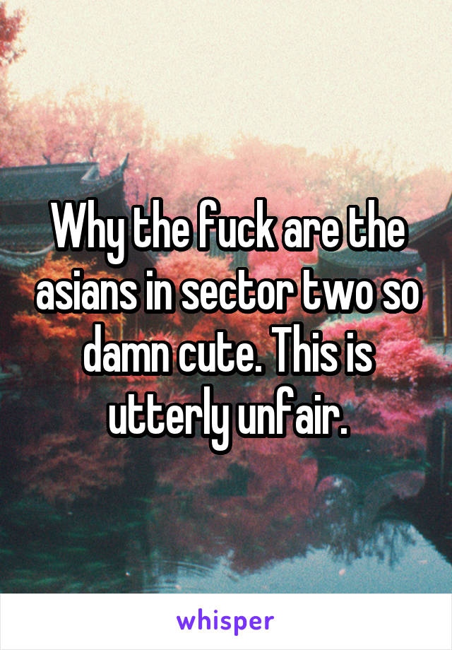 Why the fuck are the asians in sector two so damn cute. This is utterly unfair.