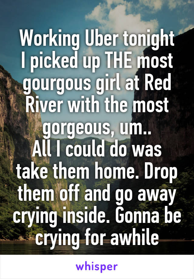 Working Uber tonight I picked up THE most gourgous girl at Red River with the most gorgeous, um.. All I could do was take them home. Drop them off and go away crying inside. Gonna be crying for awhile