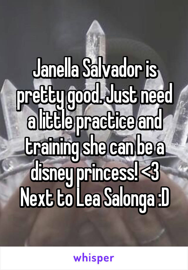 Janella Salvador is pretty good. Just need a little practice and training she can be a disney princess! <3 Next to Lea Salonga :D