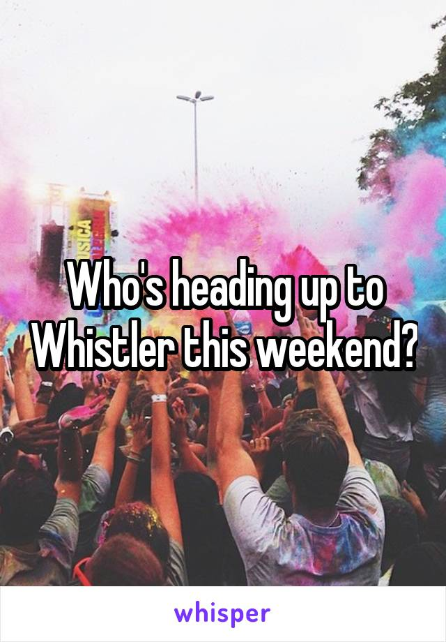 Who's heading up to Whistler this weekend?