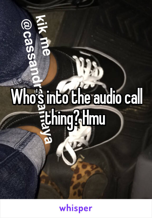 Who's into the audio call thing? Hmu