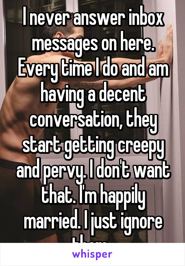 I never answer inbox messages on here. Every time I do and am having a decent conversation, they start getting creepy and pervy. I don't want that. I'm happily married. I just ignore them.
