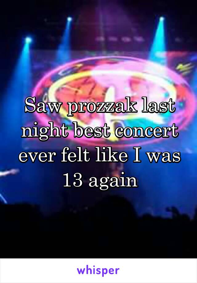 Saw prozzak last night best concert ever felt like I was 13 again