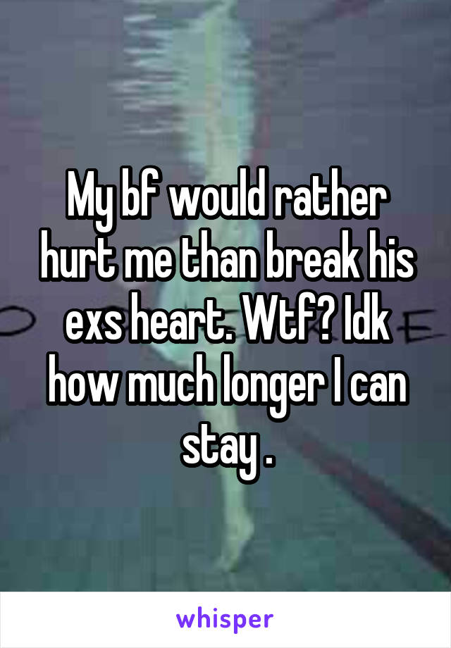 My bf would rather hurt me than break his exs heart. Wtf? Idk how much longer I can stay .
