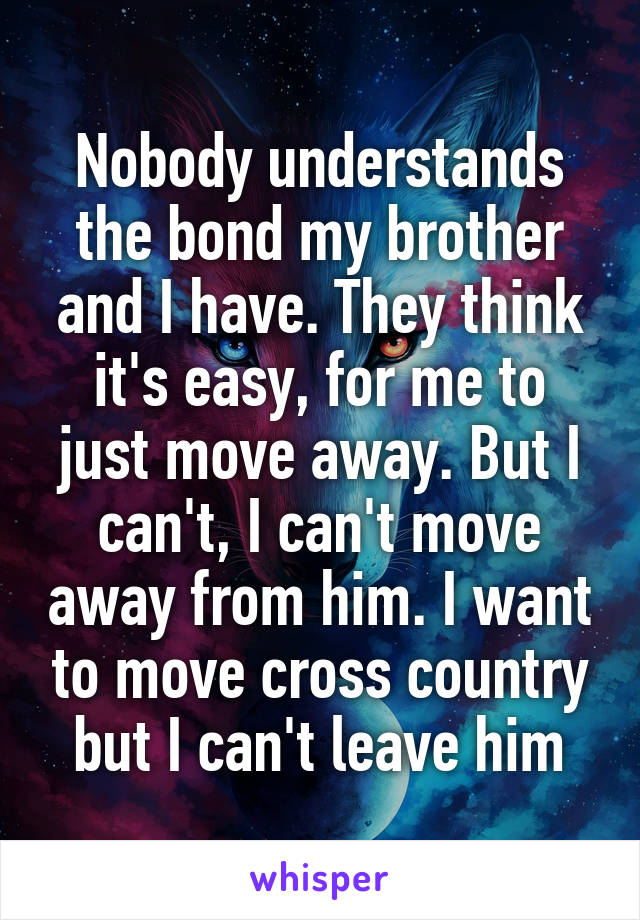 Nobody understands the bond my brother and I have. They think it's easy, for me to just move away. But I can't, I can't move away from him. I want to move cross country but I can't leave him