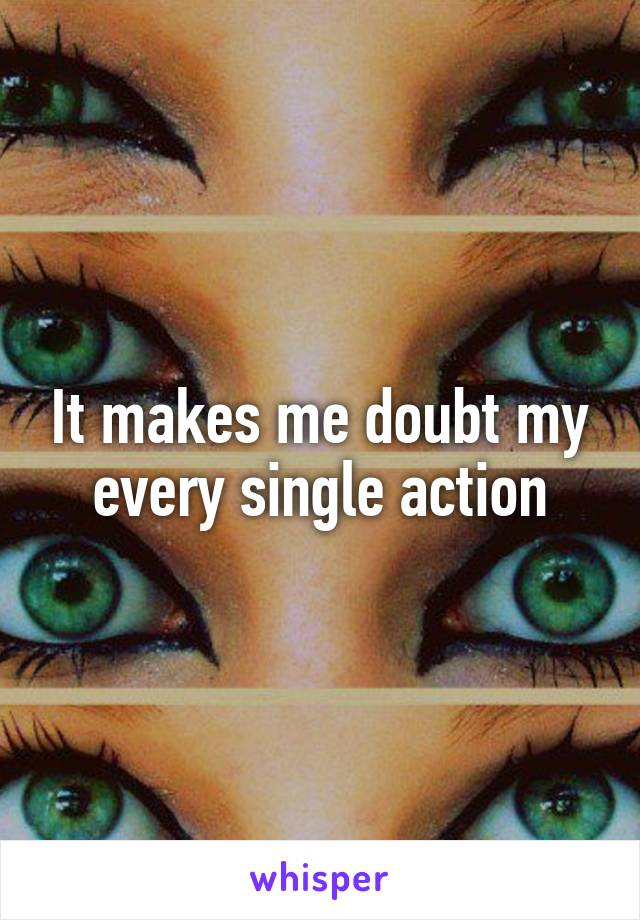 It makes me doubt my every single action