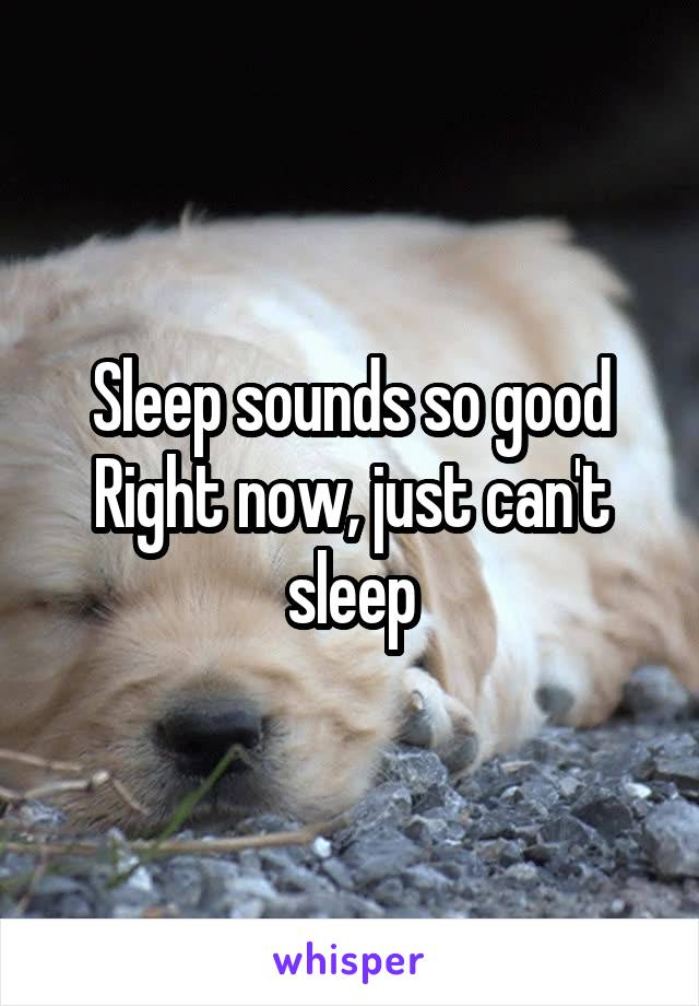 Sleep sounds so good Right now, just can't sleep