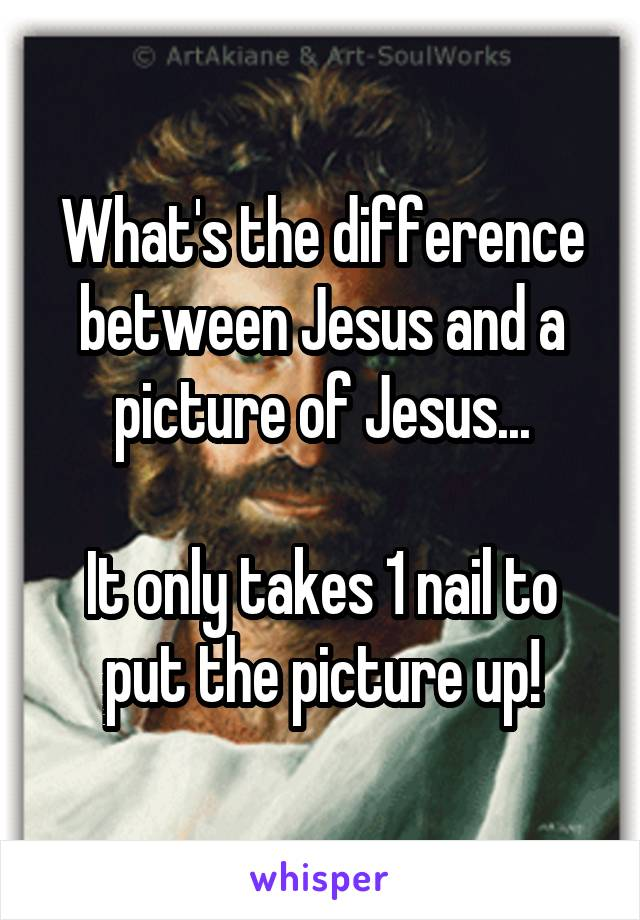 What's the difference between Jesus and a picture of Jesus...  It only takes 1 nail to put the picture up!