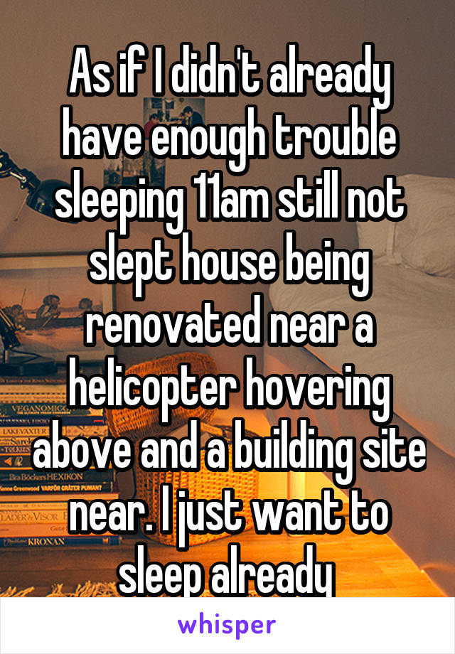 As if I didn't already have enough trouble sleeping 11am still not slept house being renovated near a helicopter hovering above and a building site near. I just want to sleep already