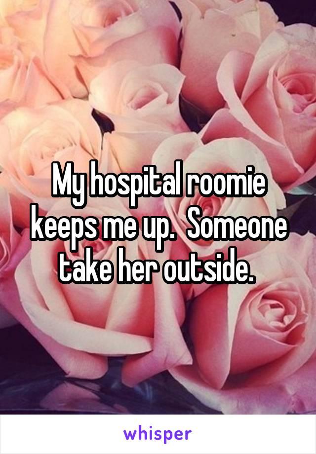 My hospital roomie keeps me up.  Someone take her outside.