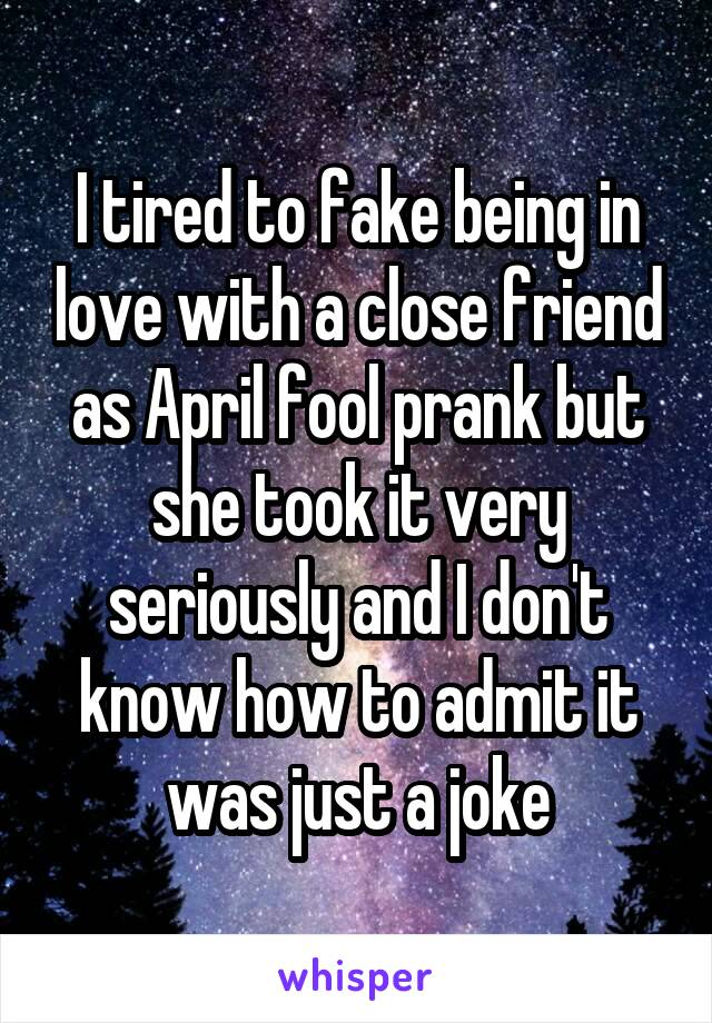 I tired to fake being in love with a close friend as April fool prank but she took it very seriously and I don't know how to admit it was just a joke