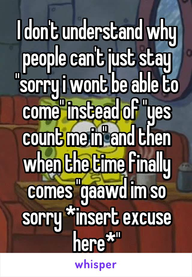 """I don't understand why people can't just stay """"sorry i wont be able to come"""" instead of """"yes count me in"""" and then when the time finally comes """"gaawd im so sorry *insert excuse here*"""""""