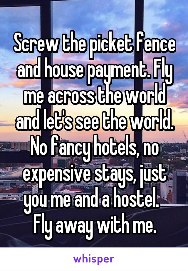 Screw the picket fence and house payment. Fly me across the world and let's see the world. No fancy hotels, no expensive stays, just you me and a hostel.   Fly away with me.